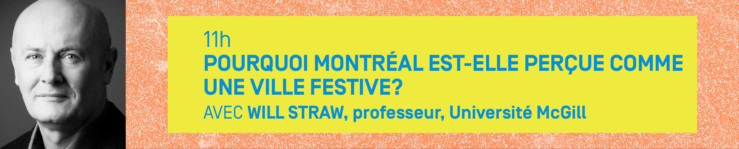 11h – POURQUOI MONTRÉAL EST-ELLE PERÇUE COMME UNE VILLE FESTIVE? Avec WILL STRAW, professeur, Université McGill