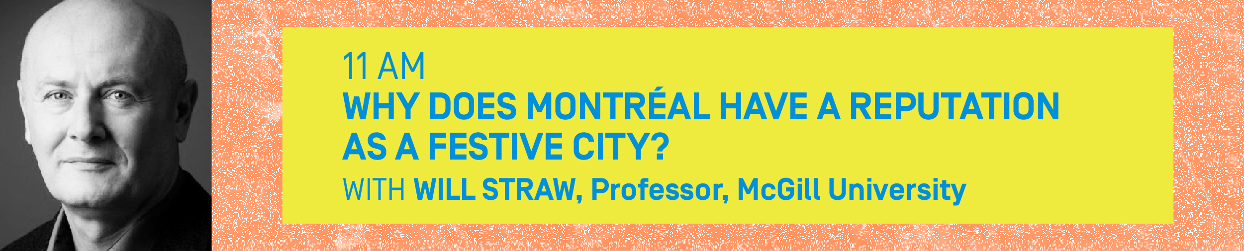 11AM – WHY DOES MONTRÉAL HAVE A REPUTATION AS A FESTIVE CITY? With WILL STRAW, Professor, McGill University