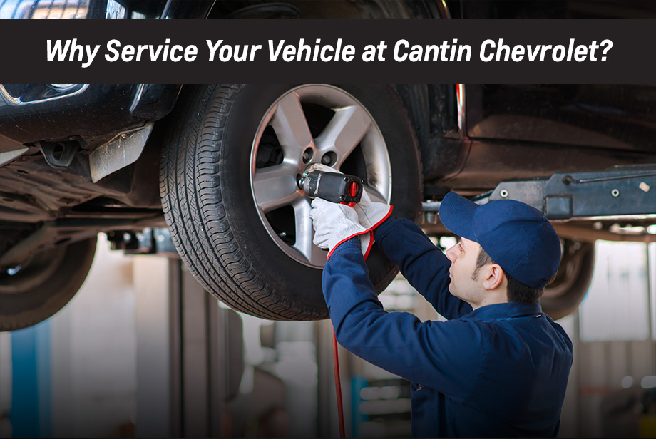 Why service your vehicle at Cantin Chevrolet?