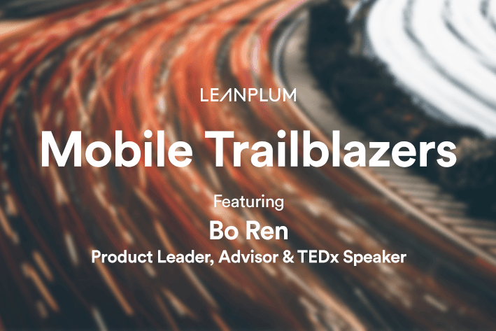 Keys To Successful Mobile Product Management: Interview With Bo Ren |  Leanplum