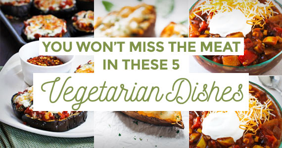 You Won't Miss The Meat In These 5 Vegetarian Dishes