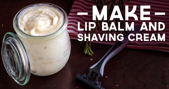 Make Your Own Lip Balm & Shaving Cream