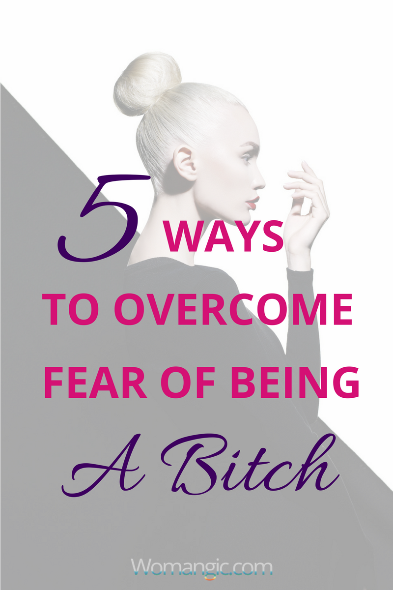 5 Ways To Overcome Fear of Being a Bitch