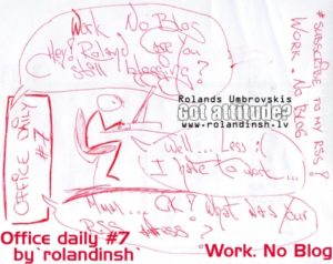 Office daily #7: Work. No Blog (Nav laika blogam)