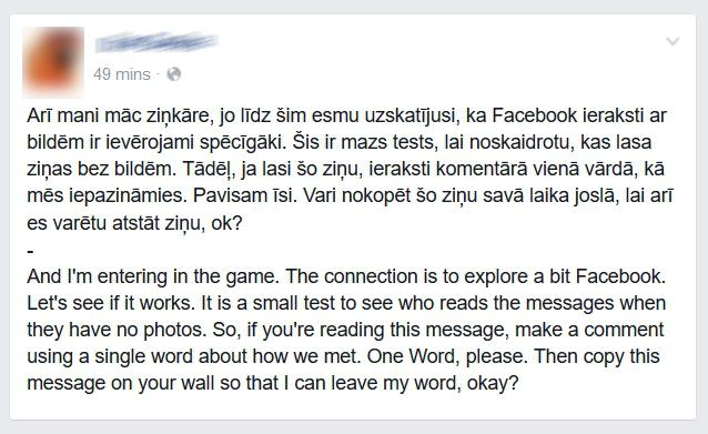 Arī mani māc ziņkāre, jo līdz šim esmu uzskatījusi, ka Facebook ieraksti ar bildēm ir ievērojami spēcīgāki. Šis ir mazs tests, lai noskaidrotu, kas lasa ziņas bez bildēm. Tādēļ, ja lasi šo ziņu, ieraksti komentārā vienā vārdā, kā mēs iepazināmies. Pavisam īsi. Vari nokopēt šo ziņu savā laika joslā, lai arī es varētu atstāt ziņu, ok?