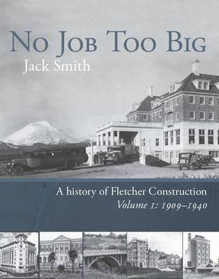 No Job Too Big: A History of Fletcher Construction. Volume I, 1909-40