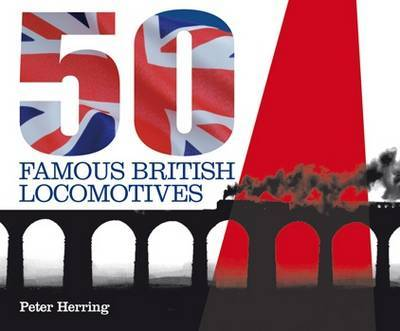 Fifty Famous British Locomotives: The Story of the Stars of the Steam and Early Diesel Age