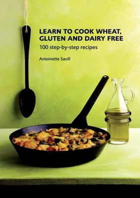 Learn to Cook Wheat, Gluten and Dairy Free: 100 Step-by-step Recipes