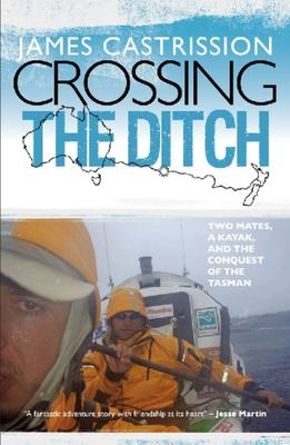 Crossing the Ditch: Two Mates, a Kayak, and the Conquest of the Tasman - SIGNED