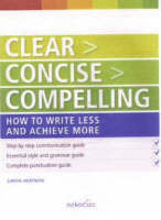 Clear Concise Compelling: How to Write Less and Achieve More