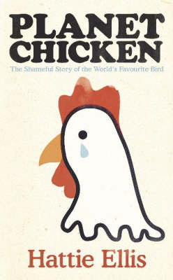 Planet Chicken : The Shameful Story of the Bird on Your Plate