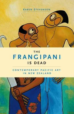 The Frangipani is Dead: Contemporary Pacific Art in New Zealand, 1985-2000
