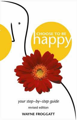 Choose to Be Happy  : Your Step-by-Step Guide (Revised Edition)