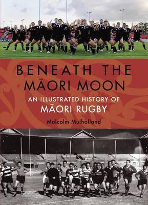 Beneath the Maori Moon: An Illustrated History of Maori Rugby