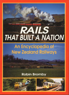 Rails That Built a Nation: An Encyclopedia Of New Zealand Railways (Reprinting late 2010)