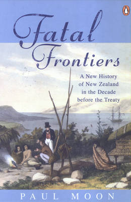 Fatal Frontiers: A new history of New Zealand in the decade before the Treaty