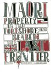 Maori Property  Rights and  the Foreshore and Seabed : The last frontier