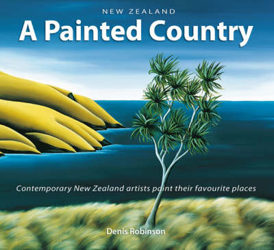New Zealand: a Painted Country : Contemporary New Zealand Artists Paint Their Favourite Places
