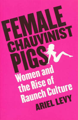 Female Chauvinist Pigs : Women and the Rise of Raunch Culture