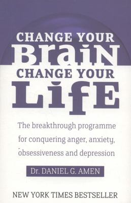 Change Your Brain, Change Your Life: The Breakthrough Programme for Conquering Anger, Anxiety and Depression