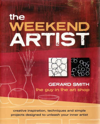 The Weekend Artist: Creative Inspiration, Techniques and Simple Projects Designed to Unleash Your Inner Artist