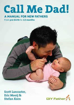 Call Me Dad!: A Manual for New Fathers - From Pre-birth to 12 Months