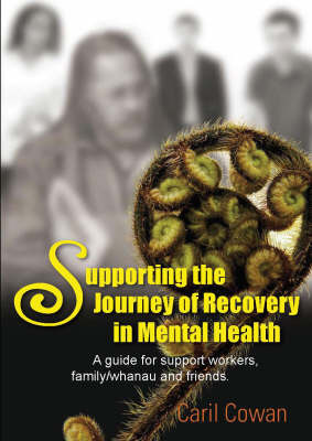 Supporting the Journey of Recovery in Mental Health: A Guide for Support Workers, Family/Whanau and Friends