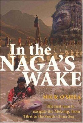 In the Naga's Wake: The First Man to Navigate the Mekong, from Tibet to the South China Sea