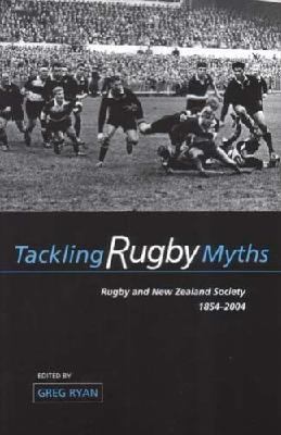 Tackling Rugby Myths: Rugby and New Zealand Society, 1854-2004
