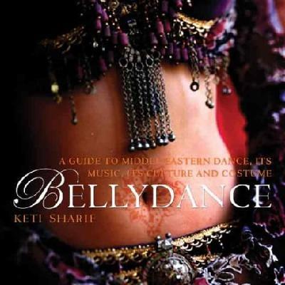 Bellydance: A Guide to Middle Eastern Dance, Its Music , Culture And Costume