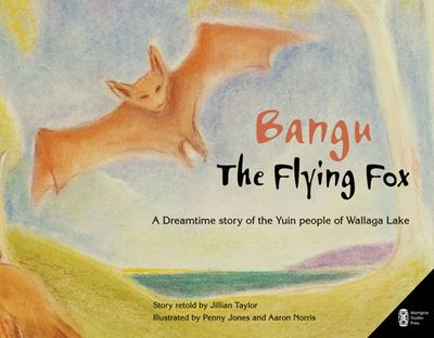 Bangu the Flying Fox: A Dreamtime Story of the Yuin People of Wallaga Lake