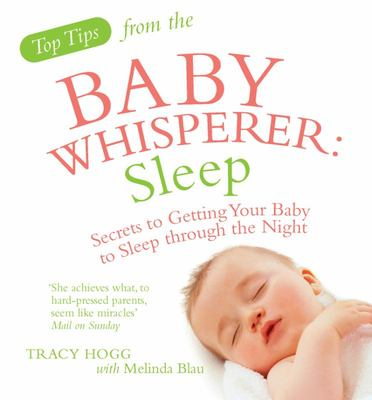 Top Tips from the Baby Whisperer - Sleep: Secrets to Getting Your Baby to Sleep Through the Night