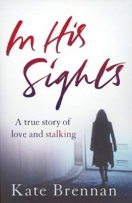 In His Sights : A True Story of Love and Stalking