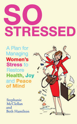 So Stressed: A Plan for Managing Women's Stress to Restore Health, Joy and Peace of Mind