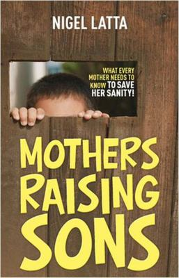 Mothers Raising Sons: What Every Mother Needs To Know To Save Her Sanity