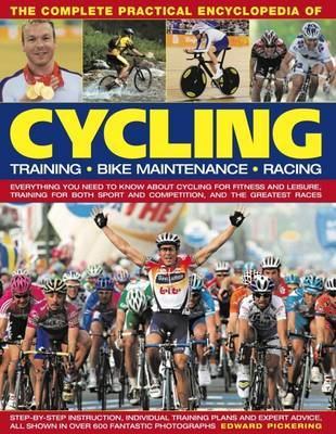 The Complete Practical Encyclopedia of Cycling: Training, Bike Maintenance and Racing - Everything You Need to Know About Cycling for Fitness and Leisure, Training for Both Sport and Competition, and the Greatest Races