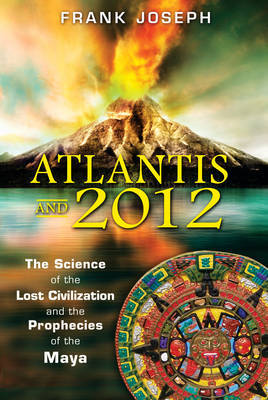 Atlantis and 2012 : The Science of the Lost Civilization and the Prophecies of the Maya