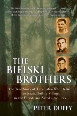 The Bielski Brothers  : The True Story of Three Men Who Defied the Nazis, Built a Village in the Forest, and Saved 1,200 Jews