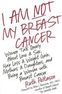 I Am Not My Breast Cancer : Women Talk Openly about Love and Sex, Hair Loss and Weight Gain, Mothers and Daughters, and Being a Woman with Breast Cancer