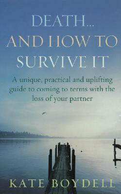 Death and How to Survive : A Unique, Practical and Uplifting Guide to Coming to Terms with the Loss of Your Partner