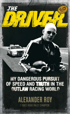 The Driver : My dangerous pursuit of speed and truth in the outlaw racing world