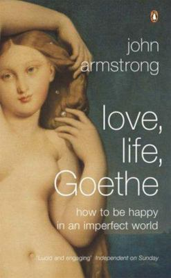 Love, Life, Goethe : How to be happy in an imperfect world