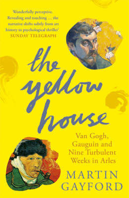 The Yellow House : Van Gogh, Gauguin and nine turbulent weeks in Arles