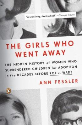 Girls Who Went Away: The Hidden History of Women Who Surrendered Children for Adoption in the Decades Before Roe V. Wade [BT]
