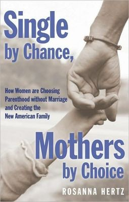 Single by Chance Mothers by Choice: How Women are Choosing Parenthood without Marriage and Creating the New American Family