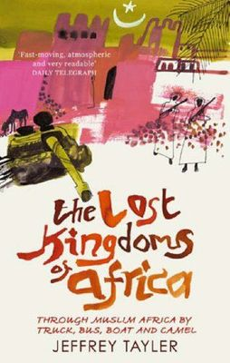 The Lost Kingdoms of Africa : Through Muslim Africa by truck, bus, boat and camel