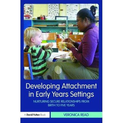 Developing Attachment in Early Years Settings: Nurturing Secure Relationships from Birth to Five Years