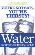 Water: for Health, for Healing, for Life - Your'e Not Sick, You're Thirsty