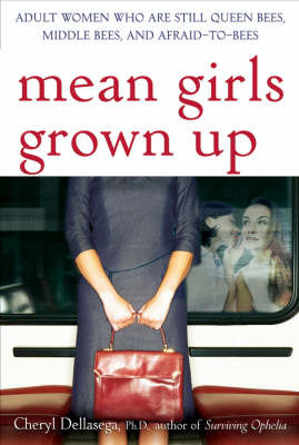 Mean Girls Grown Up: Adult Women Who Are Still Queen Bees, Middle Bees and Afraid-to-Bees