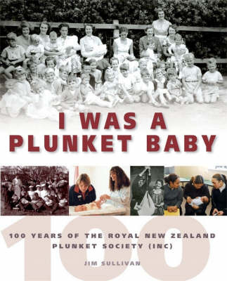 I Was A Plunket Baby : 100 Years of the Royal New Zealand Plunket Society (Inc)